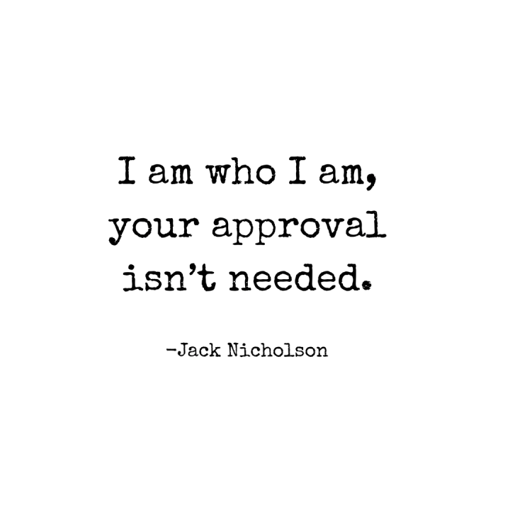 I am who I am, your approval isn't needed.